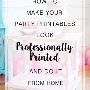 How to Make Your Party Printables Look Professionally Made