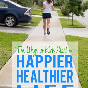 Ten Ways to Kick-Start a Healthier and Happier Life